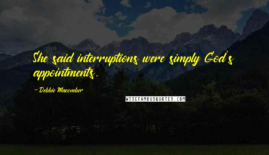 Debbie Macomber quotes: She said interruptions were simply God's appointments.