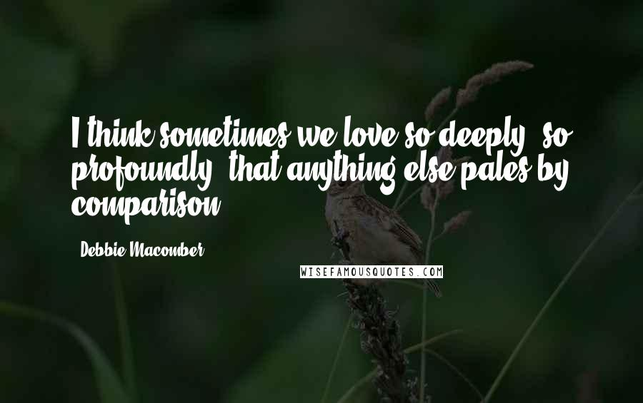 Debbie Macomber quotes: I think sometimes we love so deeply, so profoundly, that anything else pales by comparison.