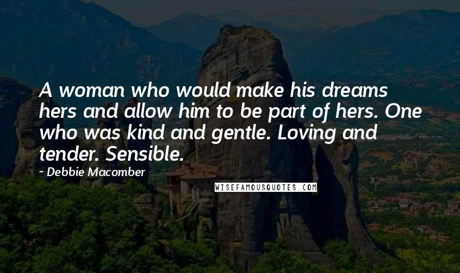 Debbie Macomber quotes: A woman who would make his dreams hers and allow him to be part of hers. One who was kind and gentle. Loving and tender. Sensible.