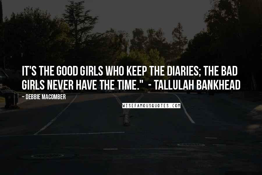 """Debbie Macomber quotes: It's the good girls who keep the diaries; the bad girls never have the time."""" - Tallulah Bankhead"""