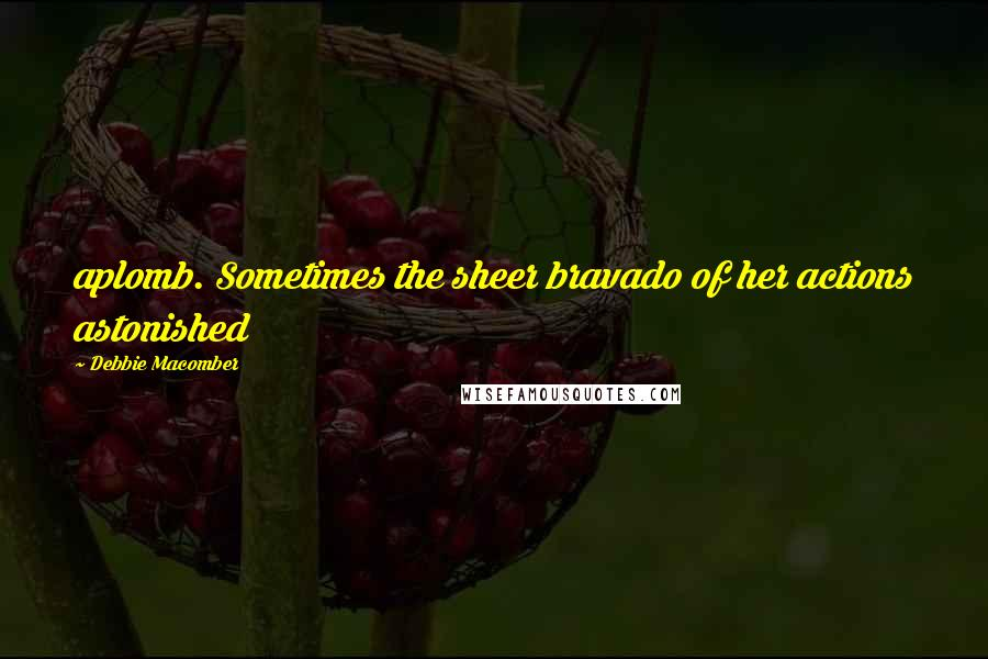 Debbie Macomber quotes: aplomb. Sometimes the sheer bravado of her actions astonished