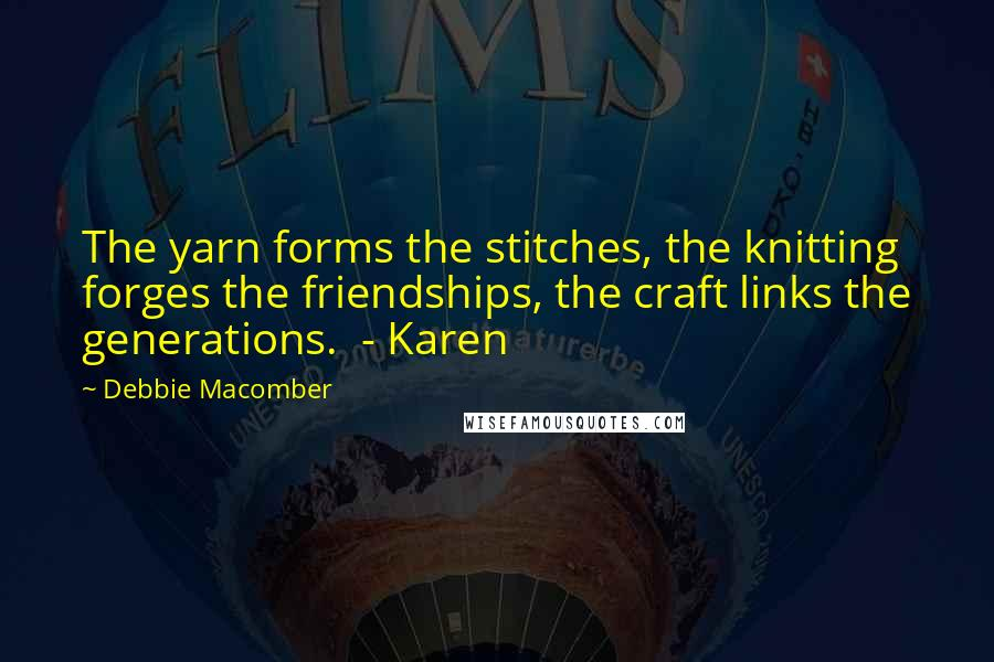 Debbie Macomber quotes: The yarn forms the stitches, the knitting forges the friendships, the craft links the generations. - Karen