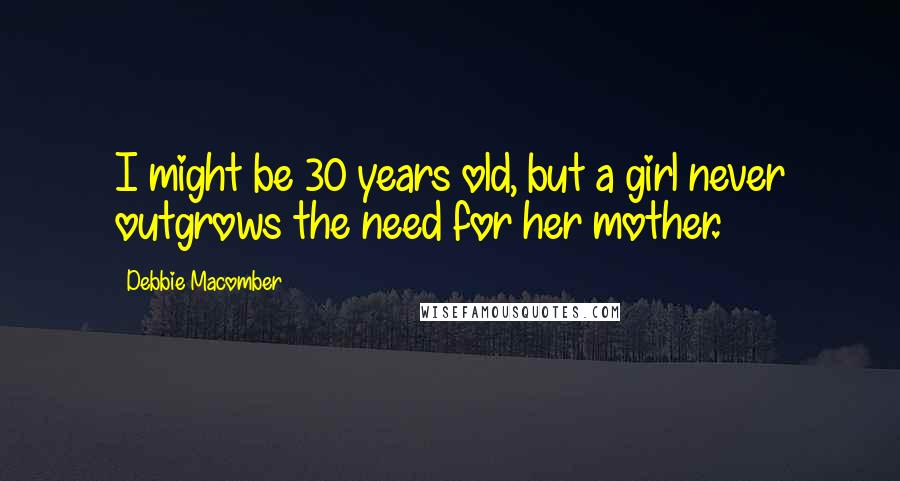 Debbie Macomber quotes: I might be 30 years old, but a girl never outgrows the need for her mother.