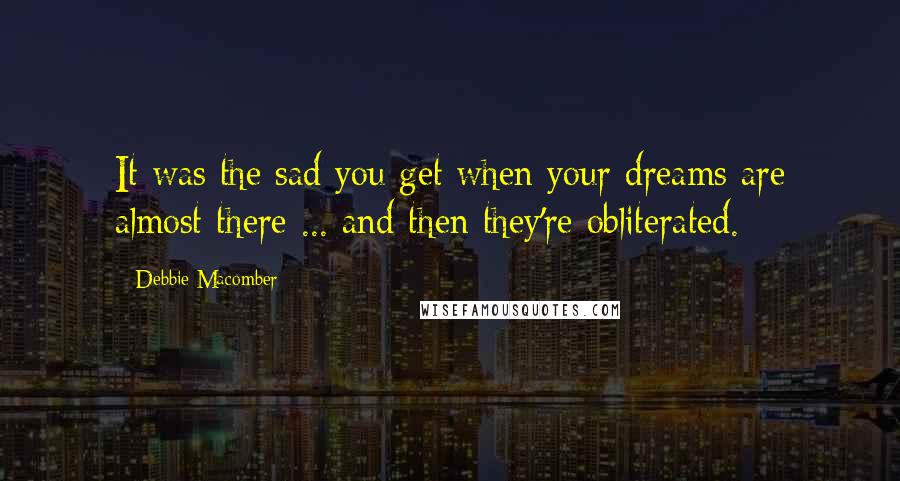 Debbie Macomber quotes: It was the sad you get when your dreams are almost there ... and then they're obliterated.