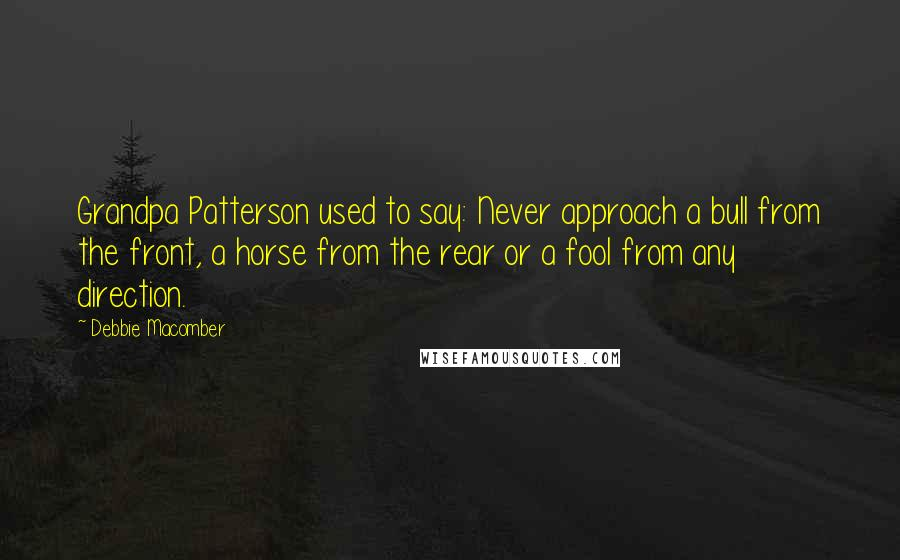 Debbie Macomber quotes: Grandpa Patterson used to say: Never approach a bull from the front, a horse from the rear or a fool from any direction.