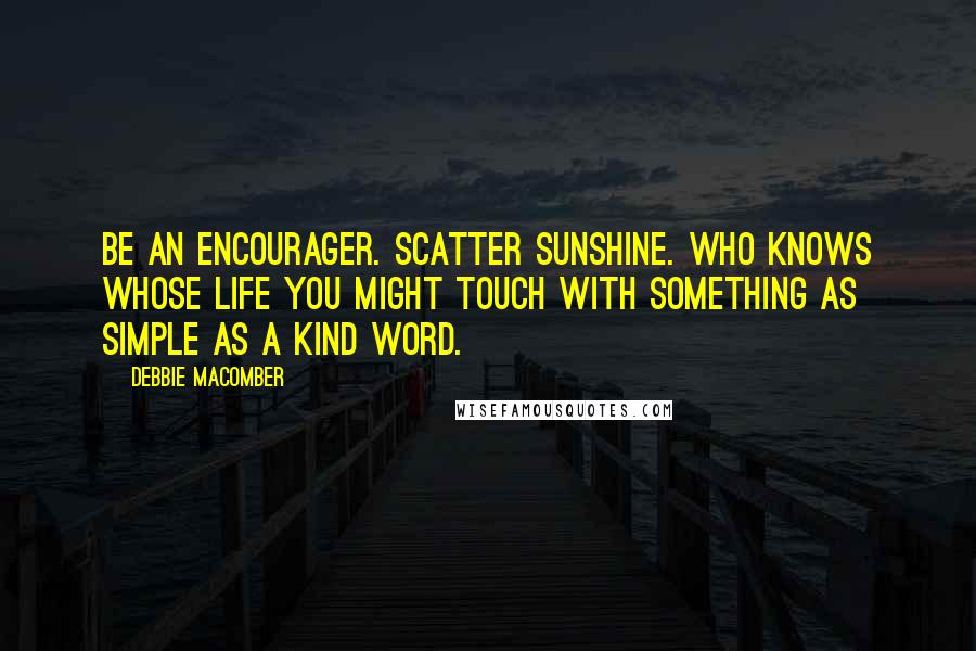 Debbie Macomber quotes: Be an encourager. Scatter sunshine. Who knows whose life you might touch with something as simple as a kind word.