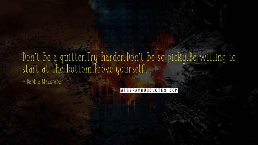 Debbie Macomber quotes: Don't be a quitter.Try harder.Don't be so picky.Be willing to start at the bottom.Prove yourself.