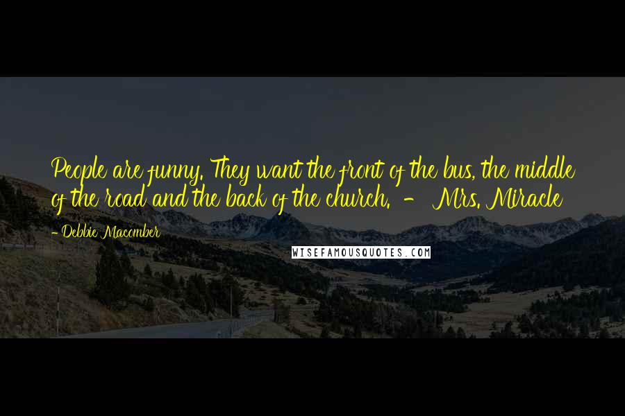 Debbie Macomber quotes: People are funny. They want the front of the bus, the middle of the road and the back of the church. - Mrs. Miracle