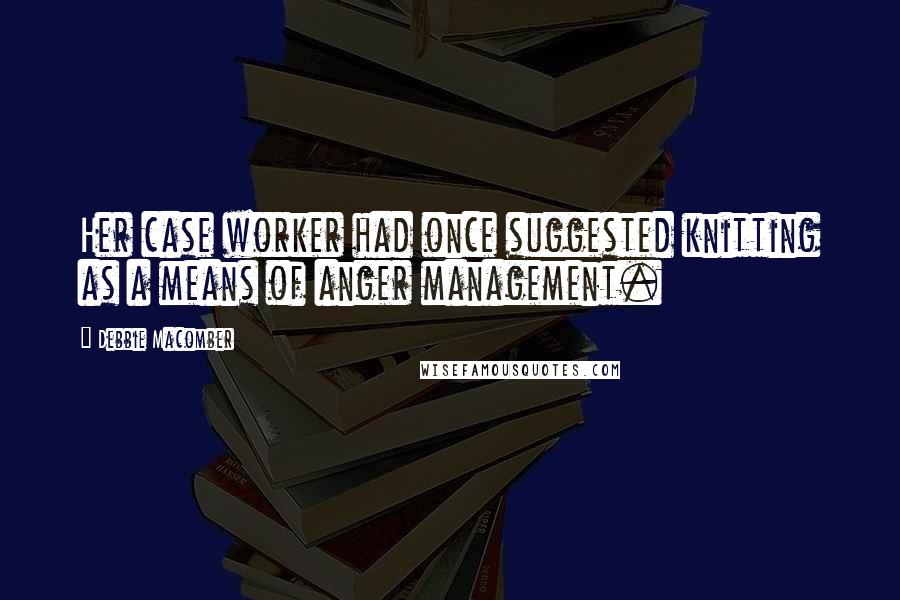 Debbie Macomber quotes: Her case worker had once suggested knitting as a means of anger management.