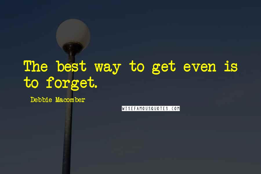 Debbie Macomber quotes: The best way to get even is to forget.