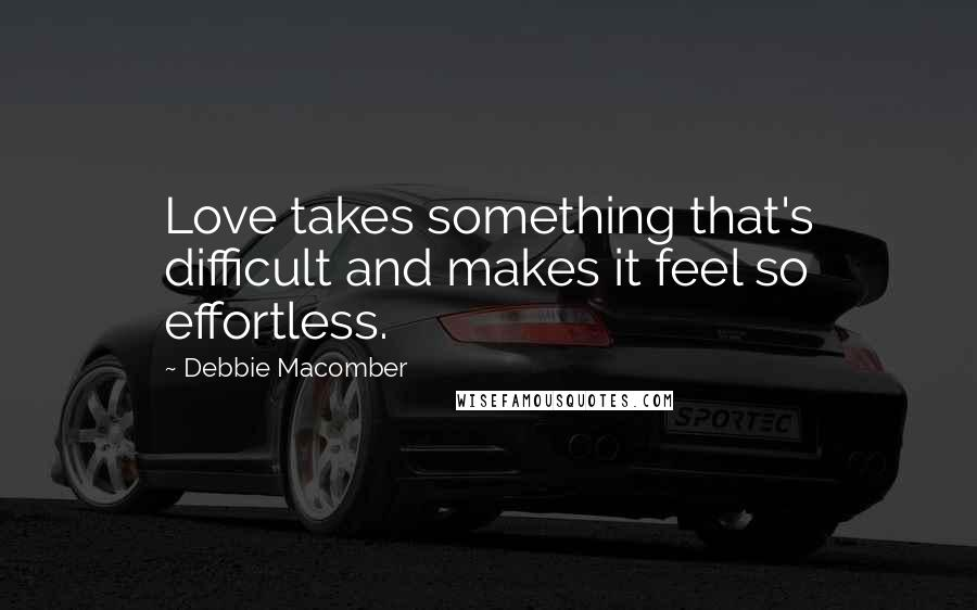 Debbie Macomber quotes: Love takes something that's difficult and makes it feel so effortless.