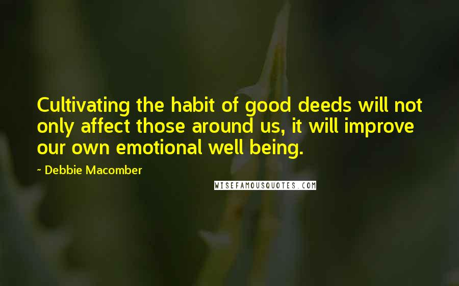 Debbie Macomber quotes: Cultivating the habit of good deeds will not only affect those around us, it will improve our own emotional well being.
