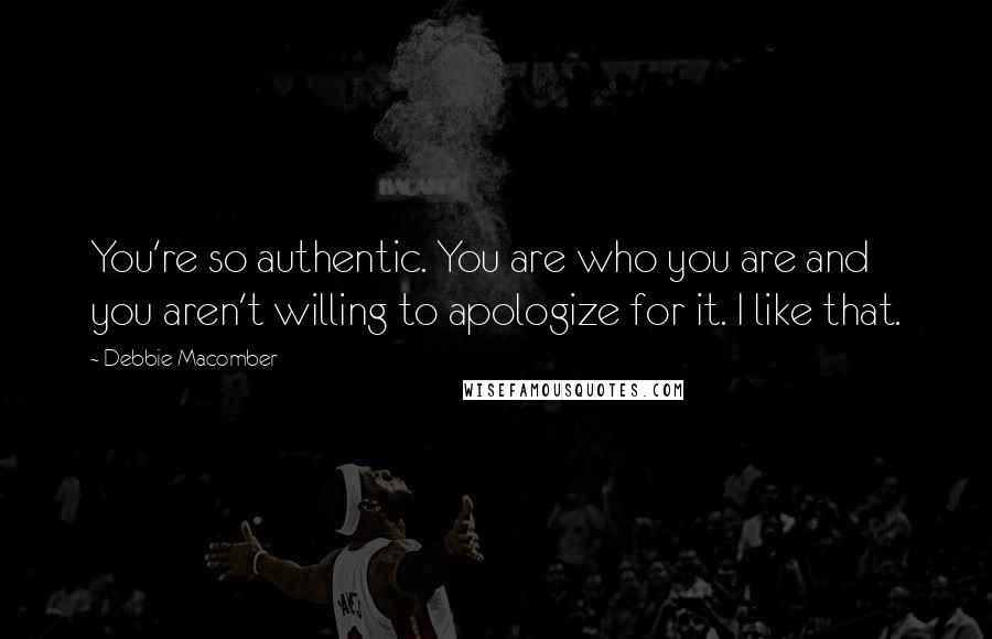 Debbie Macomber quotes: You're so authentic. You are who you are and you aren't willing to apologize for it. I like that.