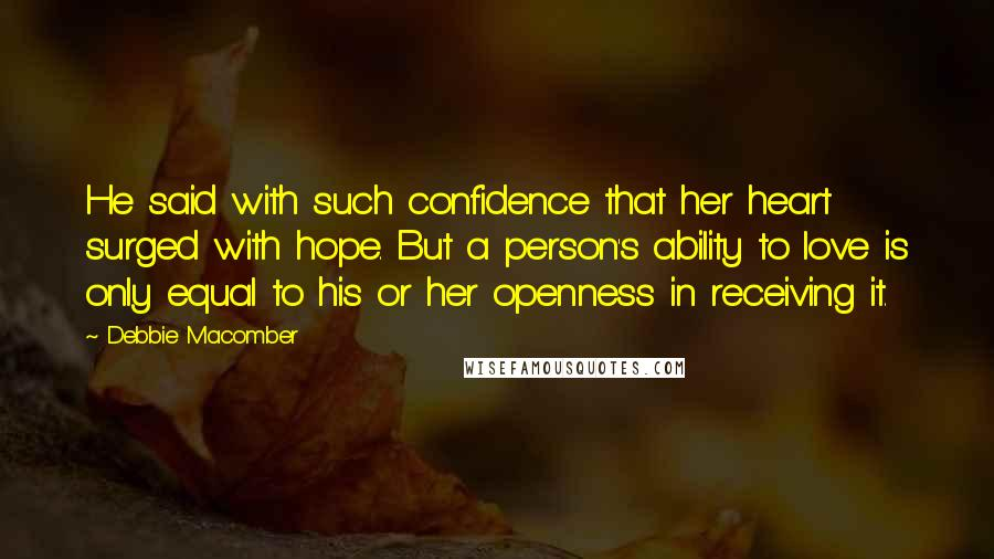Debbie Macomber quotes: He said with such confidence that her heart surged with hope. But a person's ability to love is only equal to his or her openness in receiving it.
