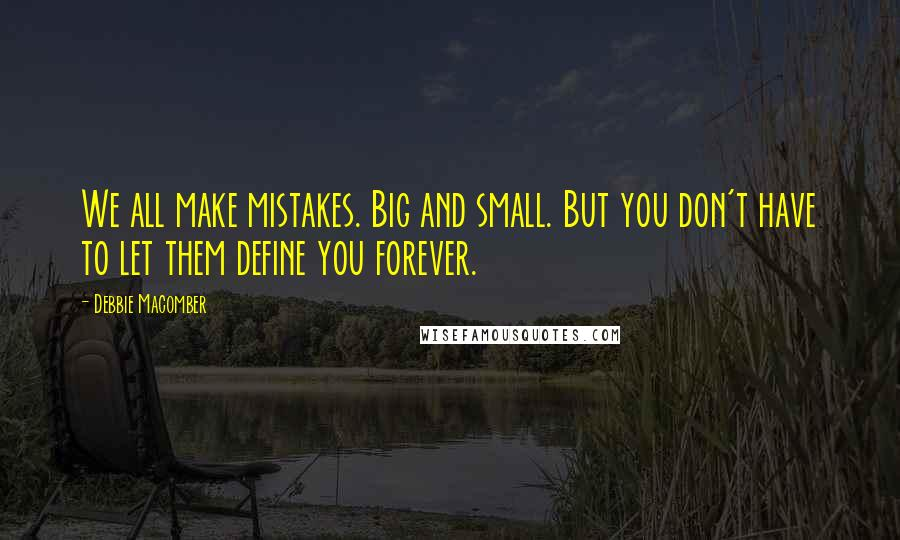 Debbie Macomber quotes: We all make mistakes. Big and small. But you don't have to let them define you forever.