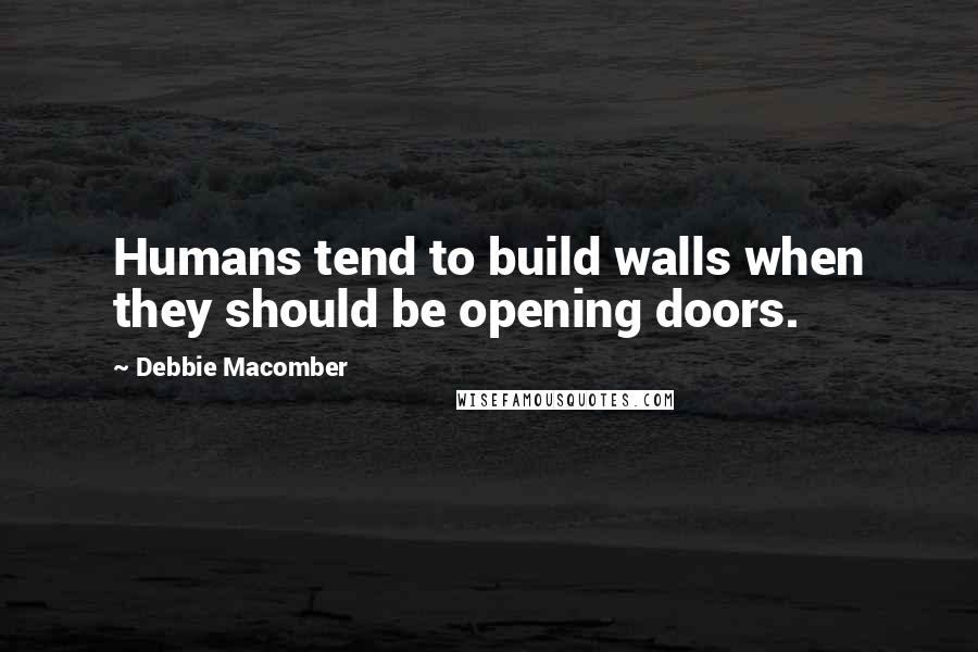 Debbie Macomber quotes: Humans tend to build walls when they should be opening doors.