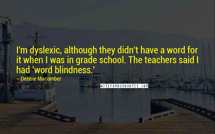 Debbie Macomber quotes: I'm dyslexic, although they didn't have a word for it when I was in grade school. The teachers said I had 'word blindness.'
