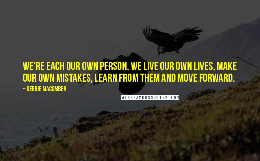Debbie Macomber quotes: We're each our own person, we live our own lives, make our own mistakes, learn from them and move forward.