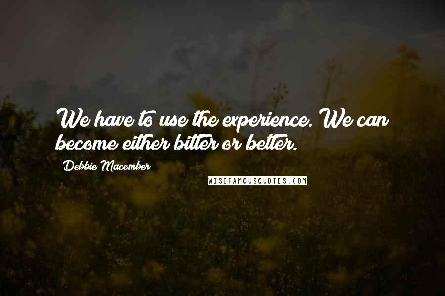 Debbie Macomber quotes: We have to use the experience. We can become either bitter or better.