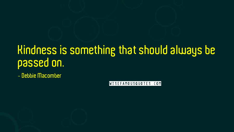 Debbie Macomber quotes: Kindness is something that should always be passed on.