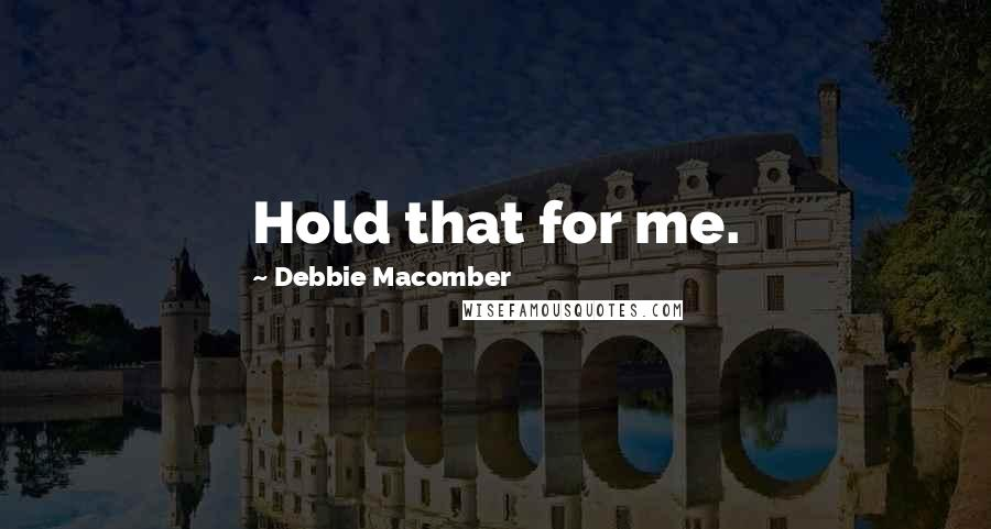 Debbie Macomber quotes: Hold that for me.