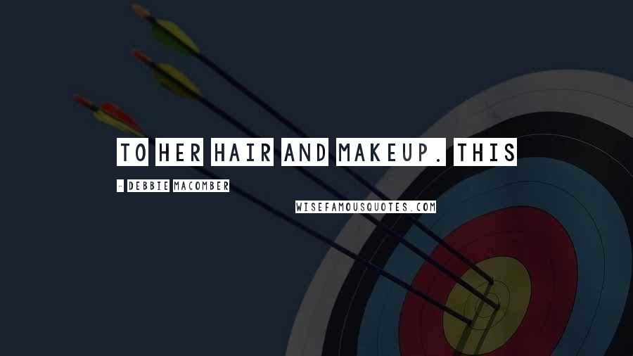 Debbie Macomber quotes: To her hair and makeup. This