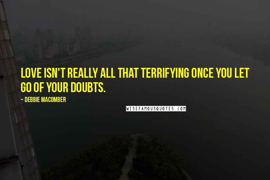 Debbie Macomber quotes: Love isn't really all that terrifying once you let go of your doubts.