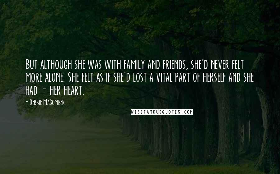 Debbie Macomber quotes: But although she was with family and friends, she'd never felt more alone. She felt as if she'd lost a vital part of herself and she had - her heart.