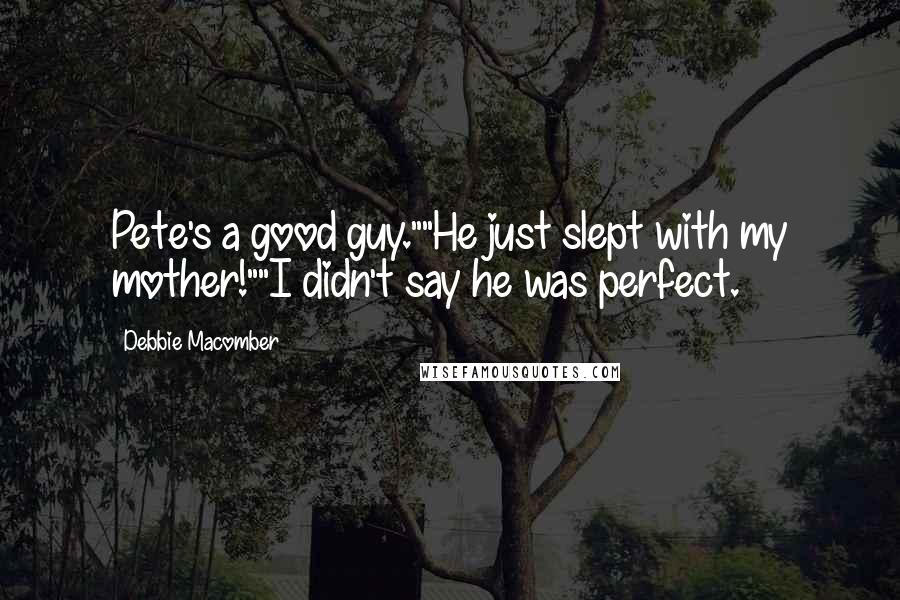 """Debbie Macomber quotes: Pete's a good guy.""""""""He just slept with my mother!""""""""I didn't say he was perfect."""