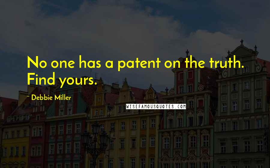 Debbie Miller quotes: No one has a patent on the truth. Find yours.