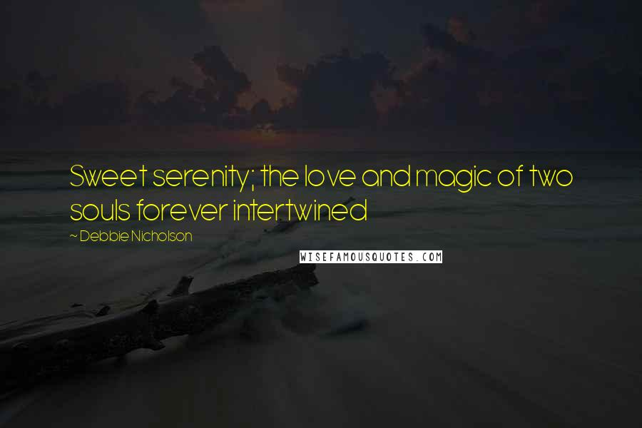 Debbie Nicholson quotes: Sweet serenity; the love and magic of two souls forever intertwined