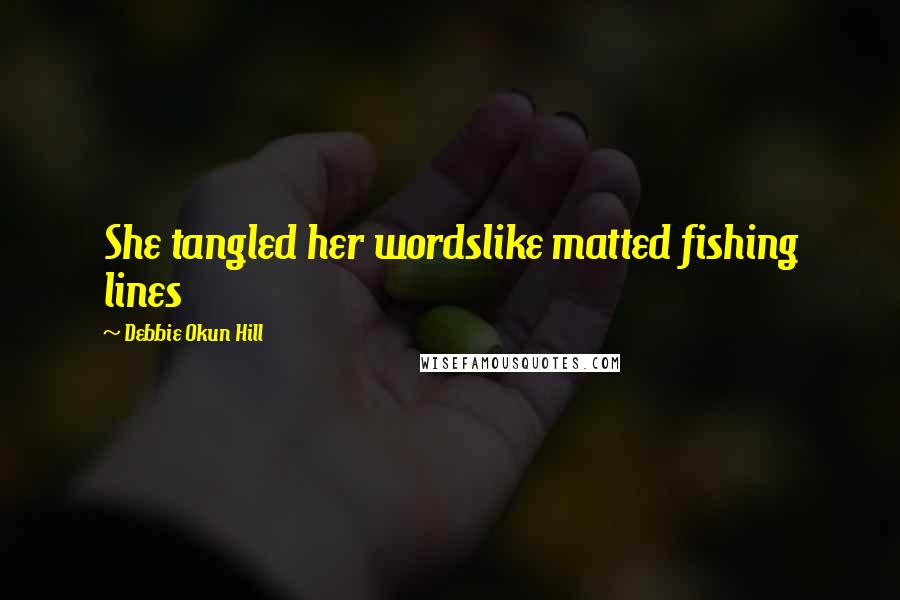 Debbie Okun Hill quotes: She tangled her wordslike matted fishing lines