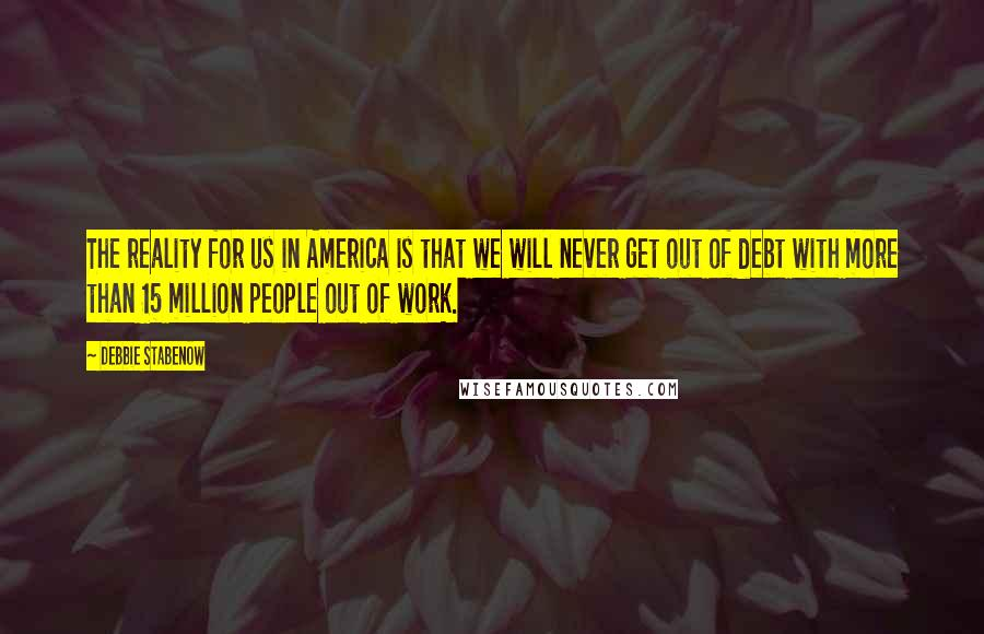 Debbie Stabenow quotes: The reality for us in America is that we will never get out of debt with more than 15 million people out of work.