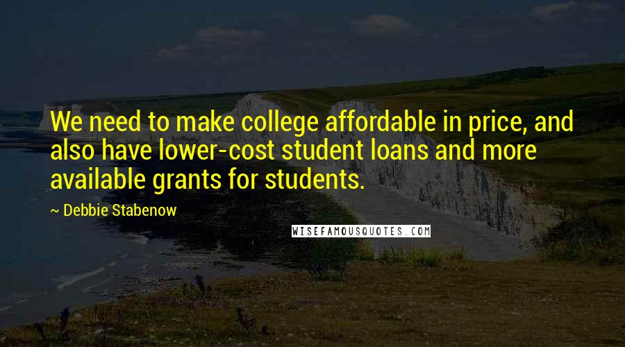 Debbie Stabenow quotes: We need to make college affordable in price, and also have lower-cost student loans and more available grants for students.