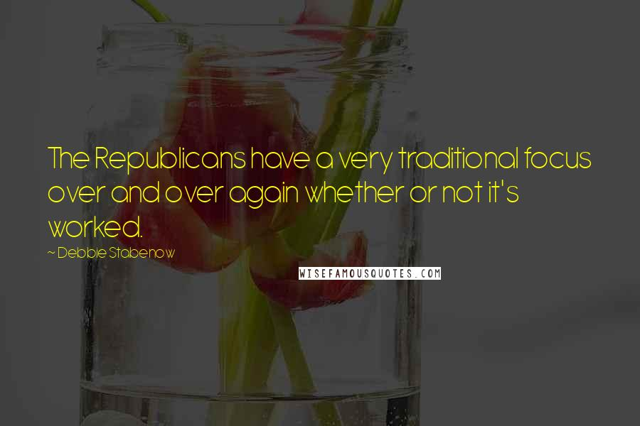 Debbie Stabenow quotes: The Republicans have a very traditional focus over and over again whether or not it's worked.