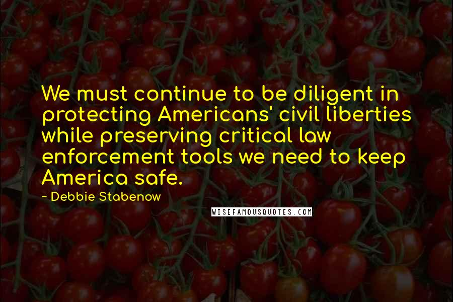 Debbie Stabenow quotes: We must continue to be diligent in protecting Americans' civil liberties while preserving critical law enforcement tools we need to keep America safe.