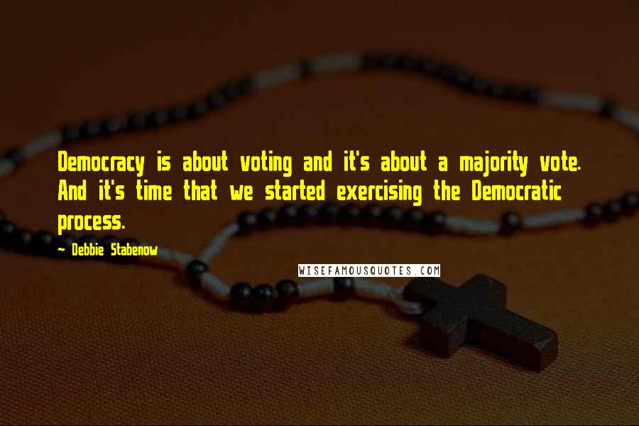 Debbie Stabenow quotes: Democracy is about voting and it's about a majority vote. And it's time that we started exercising the Democratic process.