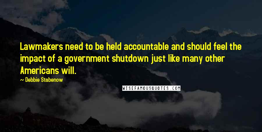 Debbie Stabenow quotes: Lawmakers need to be held accountable and should feel the impact of a government shutdown just like many other Americans will.