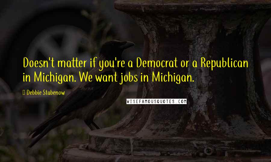 Debbie Stabenow quotes: Doesn't matter if you're a Democrat or a Republican in Michigan. We want jobs in Michigan.