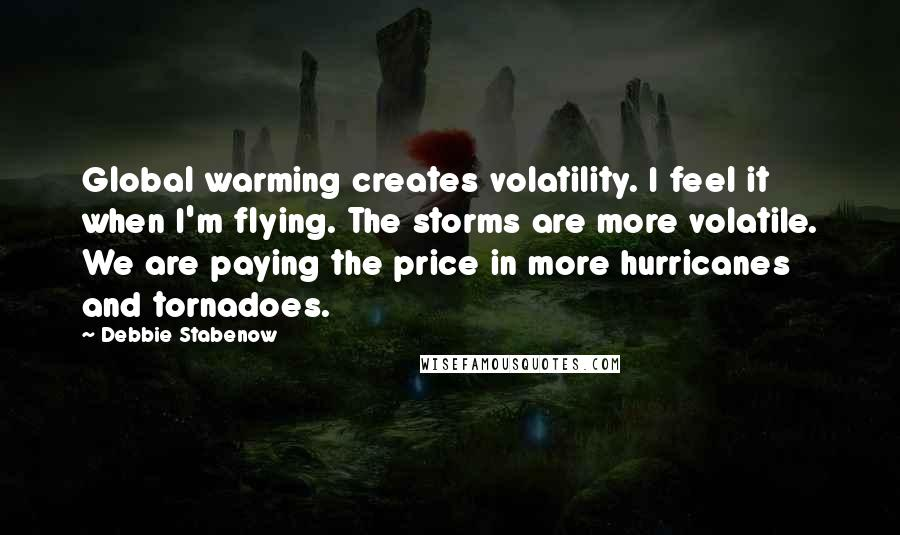 Debbie Stabenow quotes: Global warming creates volatility. I feel it when I'm flying. The storms are more volatile. We are paying the price in more hurricanes and tornadoes.