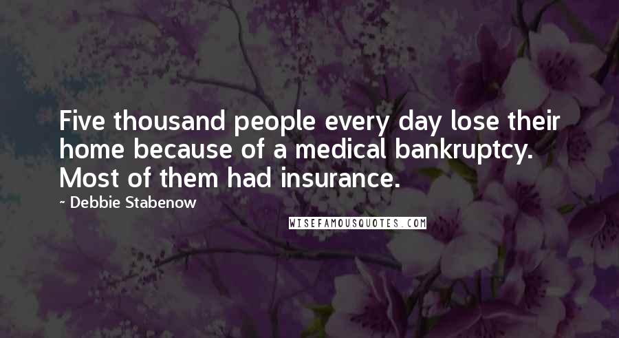 Debbie Stabenow quotes: Five thousand people every day lose their home because of a medical bankruptcy. Most of them had insurance.
