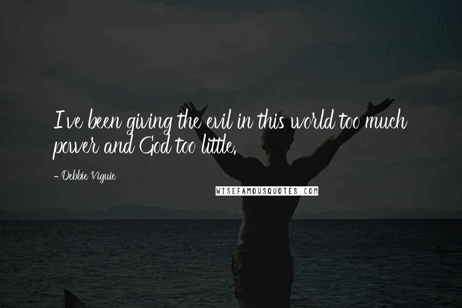 Debbie Viguie quotes: I've been giving the evil in this world too much power and God too little.
