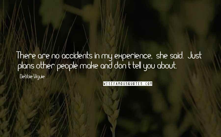 """Debbie Viguie quotes: There are no accidents in my experience,"""" she said. """"Just plans other people make and don't tell you about."""
