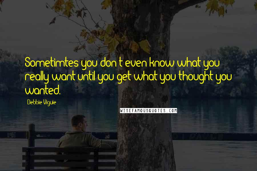 Debbie Viguie quotes: Sometimtes you don't even know what you really want until you get what you thought you wanted.