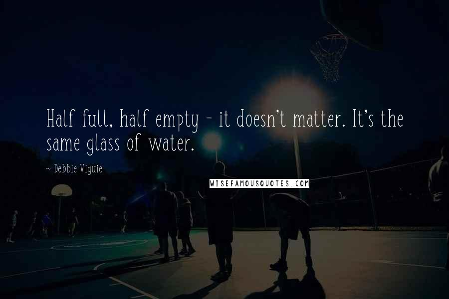Debbie Viguie quotes: Half full, half empty - it doesn't matter. It's the same glass of water.