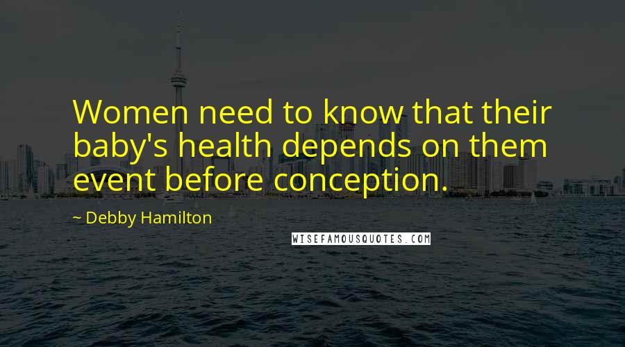 Debby Hamilton quotes: Women need to know that their baby's health depends on them event before conception.