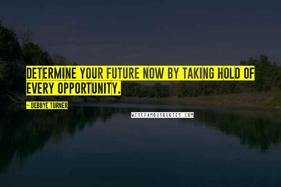 Debbye Turner quotes: Determine your future now by taking hold of every opportunity.