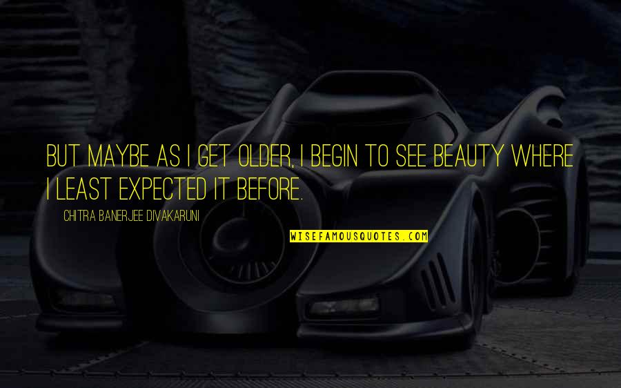 Debenham Quotes By Chitra Banerjee Divakaruni: But maybe as I get older, I begin