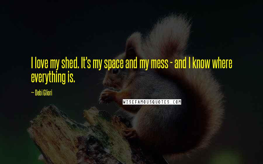 Debi Gliori quotes: I love my shed. It's my space and my mess - and I know where everything is.