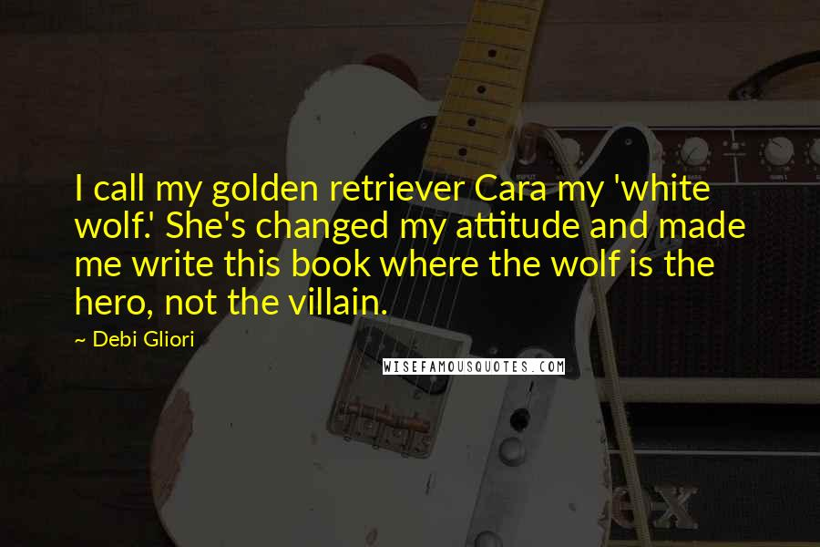 Debi Gliori quotes: I call my golden retriever Cara my 'white wolf.' She's changed my attitude and made me write this book where the wolf is the hero, not the villain.